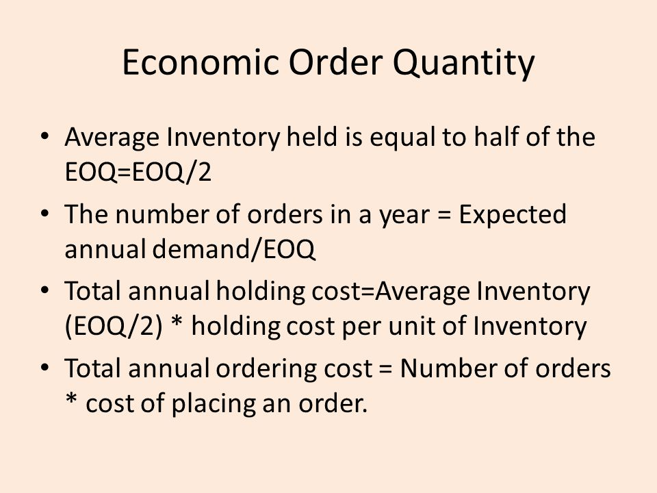 Average Inventory held is equal to half of the EOQ=EOQ/2 The number of orders in a year = Expected annual demand/EOQ Total annual holding cost=Average