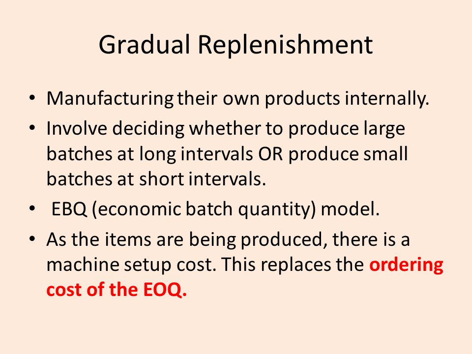 Gradual Replenishment Manufacturing their own products internally. Involve deciding whether to produce large batches at long intervals OR produce smal
