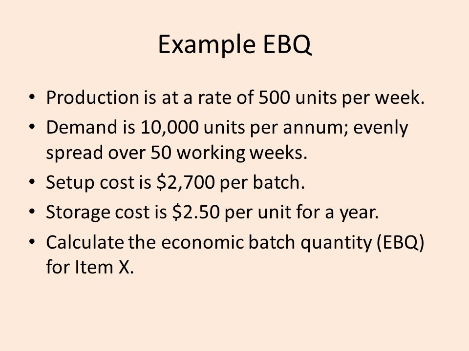Example EBQ Production is at a rate of 500 units per week. Demand is 10,000 units per annum; evenly spread over 50 working weeks. Setup cost is $2,700