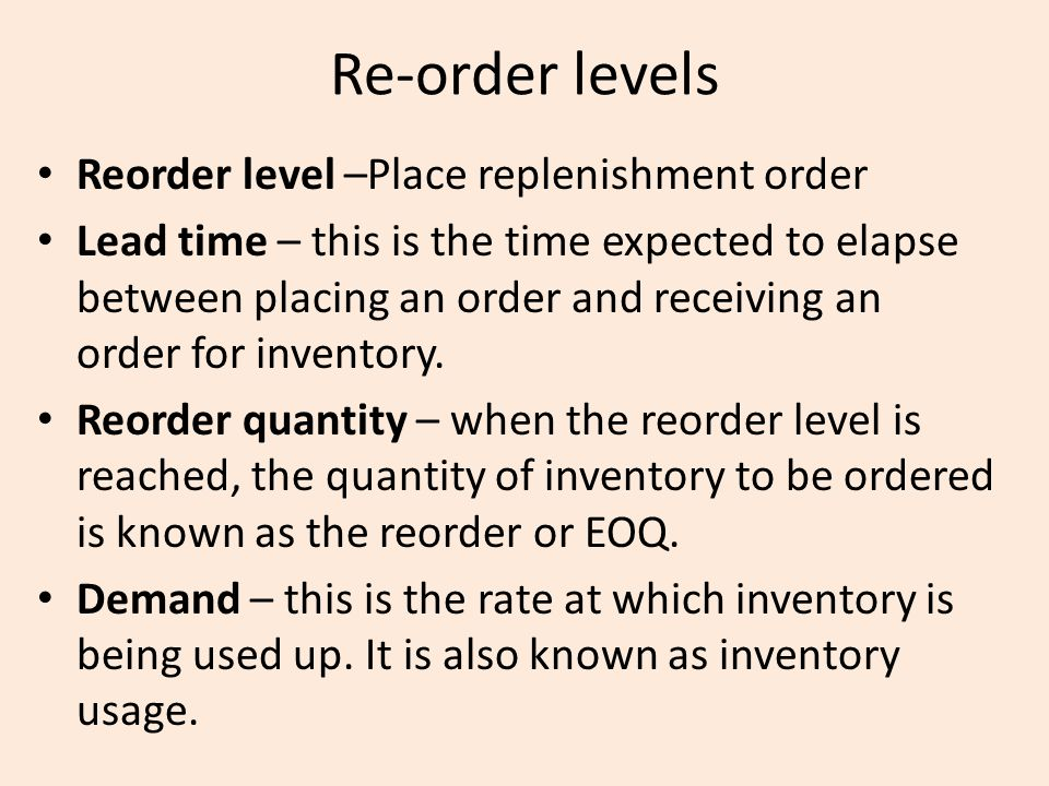Re-order levels Reorder level –Place replenishment order Lead time – this is the time expected to elapse between placing an order and receiving an ord