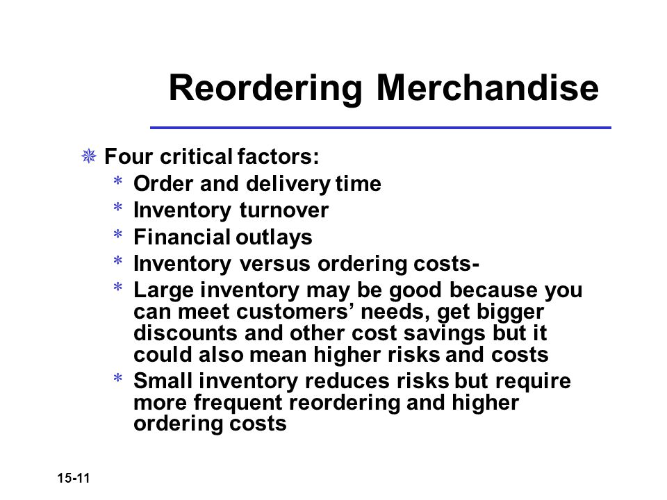 15-11 Reordering Merchandise  Four critical factors: * Order and delivery time * Inventory turnover * Financial outlays * Inventory versus ordering c
