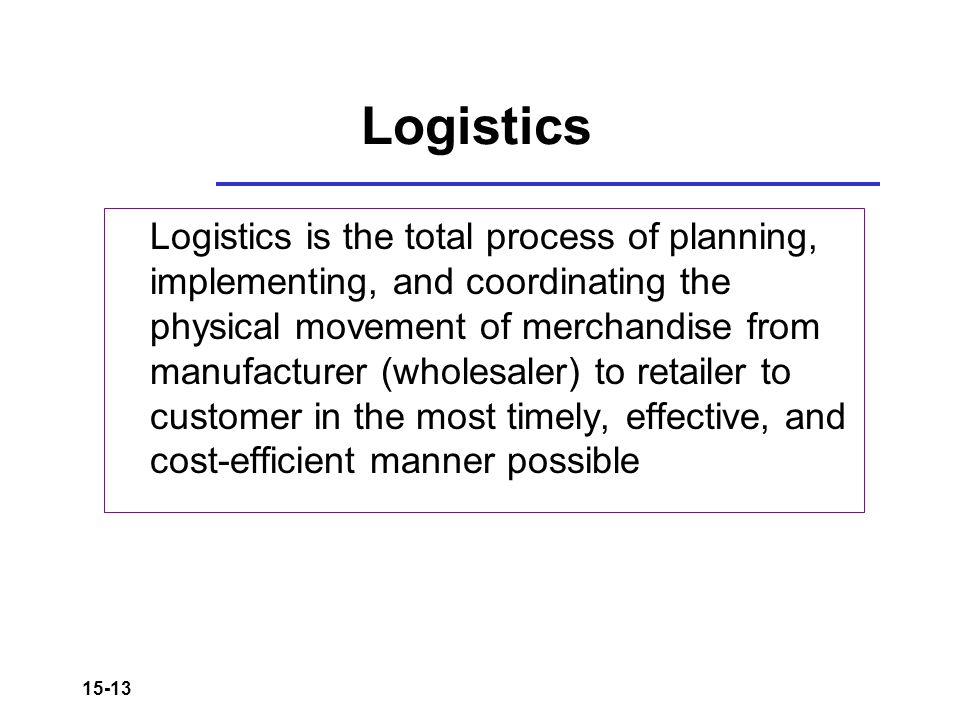 15-13 Logistics Logistics is the total process of planning, implementing, and coordinating the physical movement of merchandise from manufacturer (who