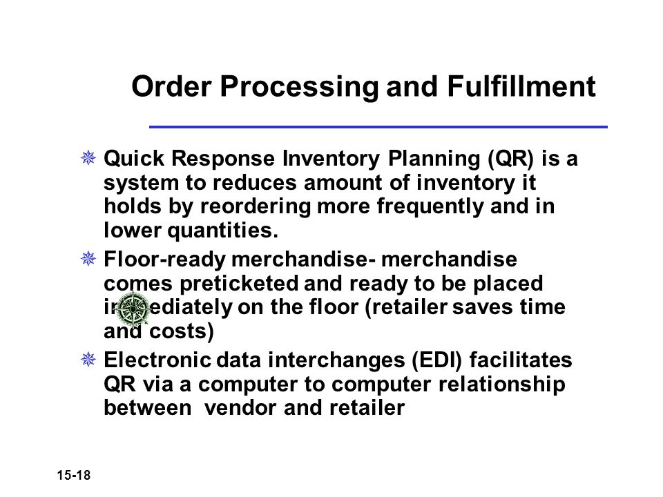 15-18 Order Processing and Fulfillment  Quick Response Inventory Planning (QR) is a system to reduces amount of inventory it holds by reordering more