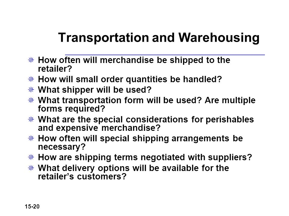 15-20 Transportation and Warehousing  How often will merchandise be shipped to the retailer?  How will small order quantities be handled?  What shi