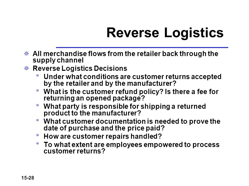 15-28 Reverse Logistics  All merchandise flows from the retailer back through the supply channel  Reverse Logistics Decisions * Under what condition