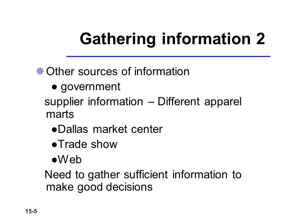 15-5 Gathering information 2  Other sources of information ● government supplier information – Different apparel marts ●Dallas market center ●Trade s