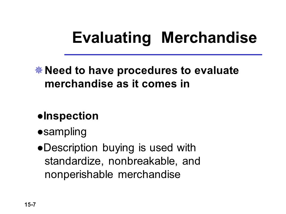 15-7 Evaluating Merchandise  Need to have procedures to evaluate merchandise as it comes in ●Inspection ●sampling ●Description buying is used with st