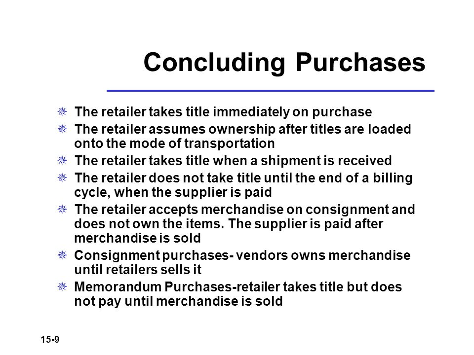 15-9 Concluding Purchases  The retailer takes title immediately on purchase  The retailer assumes ownership after titles are loaded onto the mode of