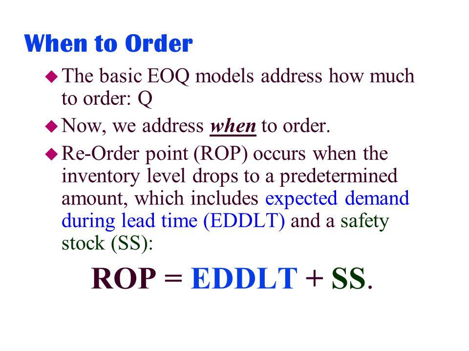When to Order u The basic EOQ models address how much to order: Q u Now, we address when to order.