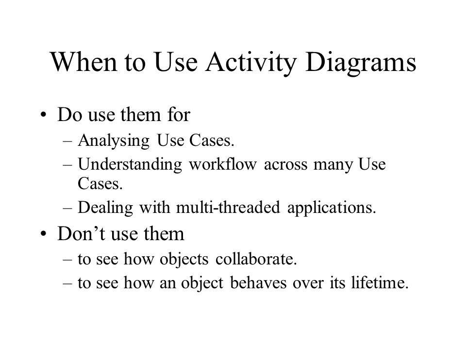 When to Use Activity Diagrams Do use them for –Analysing Use Cases.
