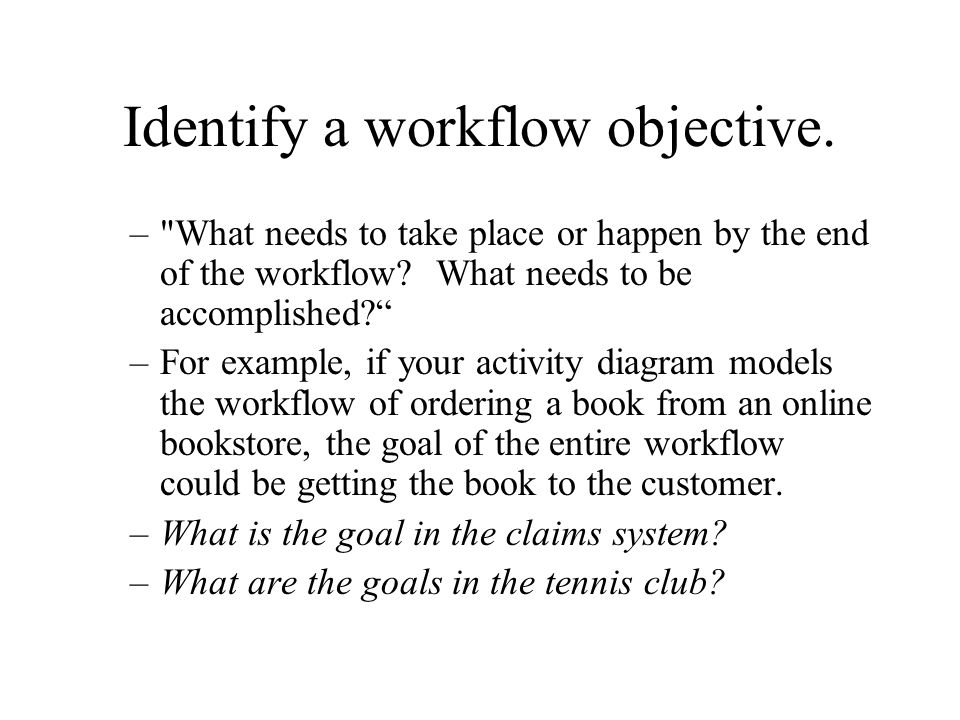 Identify a workflow objective. – What needs to take place or happen by the end of the workflow.