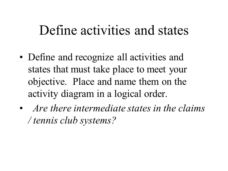 Define activities and states Define and recognize all activities and states that must take place to meet your objective.