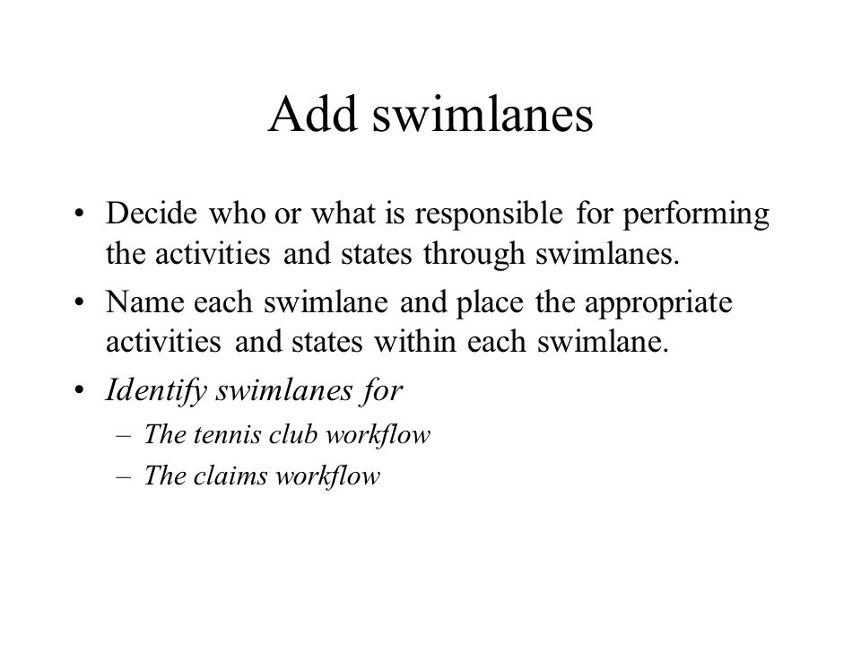 Add swimlanes Decide who or what is responsible for performing the activities and states through swimlanes.