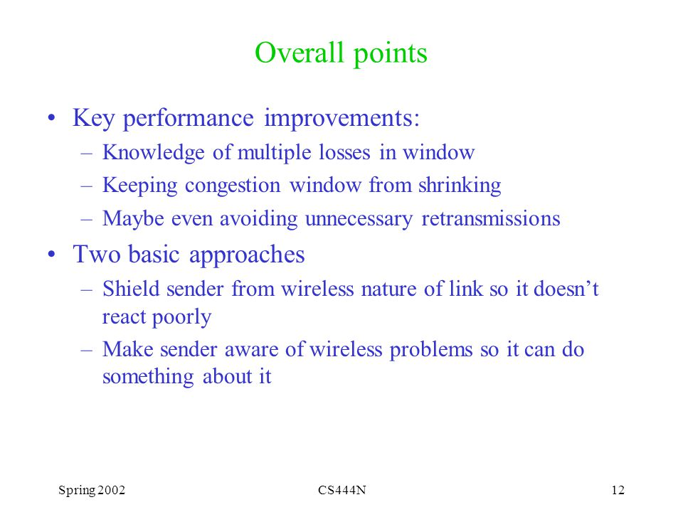 Spring 2002CS444N12 Overall points Key performance improvements: –Knowledge of multiple losses in window –Keeping congestion window from shrinking –Maybe even avoiding unnecessary retransmissions Two basic approaches –Shield sender from wireless nature of link so it doesn't react poorly –Make sender aware of wireless problems so it can do something about it