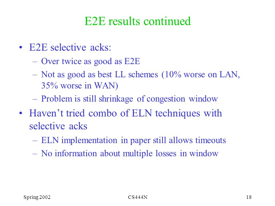 Spring 2002CS444N18 E2E results continued E2E selective acks: –Over twice as good as E2E –Not as good as best LL schemes (10% worse on LAN, 35% worse in WAN) –Problem is still shrinkage of congestion window Haven't tried combo of ELN techniques with selective acks –ELN implementation in paper still allows timeouts –No information about multiple losses in window