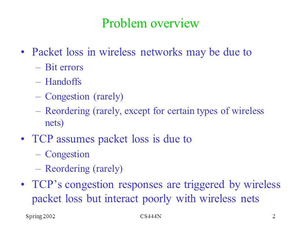 Spring 2002CS444N2 Problem overview Packet loss in wireless networks may be due to –Bit errors –Handoffs –Congestion (rarely) –Reordering (rarely, except for certain types of wireless nets) TCP assumes packet loss is due to –Congestion –Reordering (rarely) TCP's congestion responses are triggered by wireless packet loss but interact poorly with wireless nets