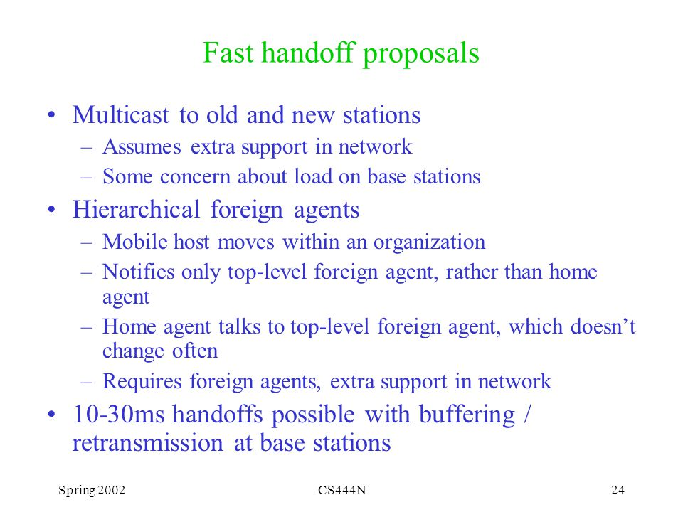 Spring 2002CS444N24 Fast handoff proposals Multicast to old and new stations –Assumes extra support in network –Some concern about load on base stations Hierarchical foreign agents –Mobile host moves within an organization –Notifies only top-level foreign agent, rather than home agent –Home agent talks to top-level foreign agent, which doesn't change often –Requires foreign agents, extra support in network 10-30ms handoffs possible with buffering / retransmission at base stations
