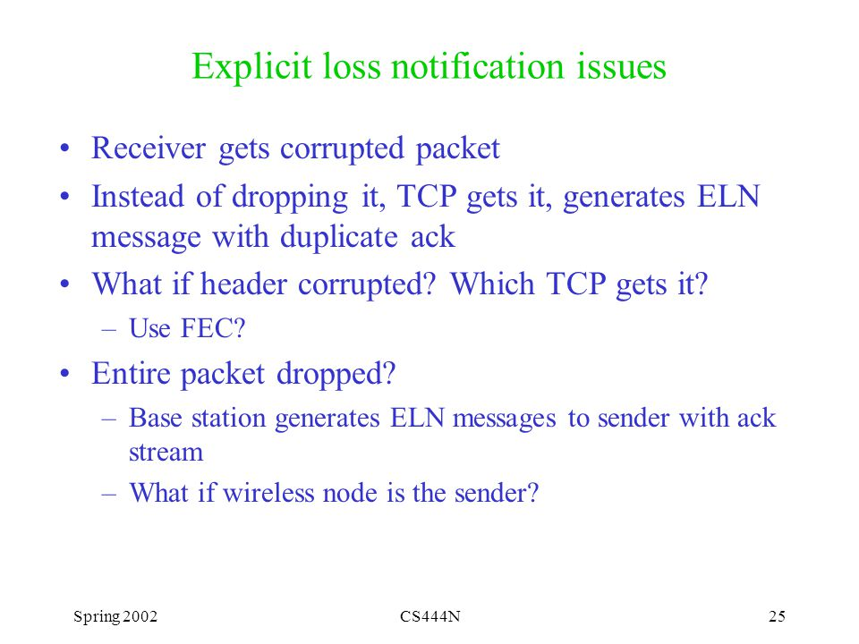 Spring 2002CS444N25 Explicit loss notification issues Receiver gets corrupted packet Instead of dropping it, TCP gets it, generates ELN message with duplicate ack What if header corrupted.