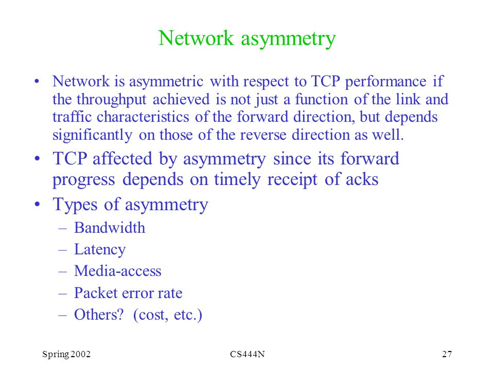 Spring 2002CS444N27 Network asymmetry Network is asymmetric with respect to TCP performance if the throughput achieved is not just a function of the link and traffic characteristics of the forward direction, but depends significantly on those of the reverse direction as well.