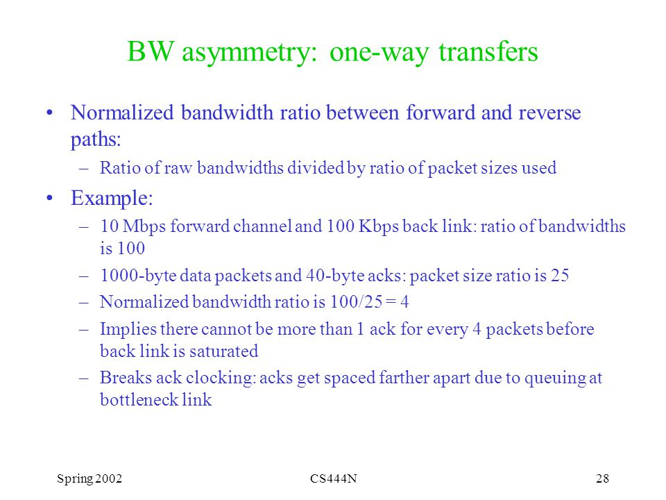 Spring 2002CS444N28 BW asymmetry: one-way transfers Normalized bandwidth ratio between forward and reverse paths: –Ratio of raw bandwidths divided by ratio of packet sizes used Example: –10 Mbps forward channel and 100 Kbps back link: ratio of bandwidths is 100 –1000-byte data packets and 40-byte acks: packet size ratio is 25 –Normalized bandwidth ratio is 100/25 = 4 –Implies there cannot be more than 1 ack for every 4 packets before back link is saturated –Breaks ack clocking: acks get spaced farther apart due to queuing at bottleneck link