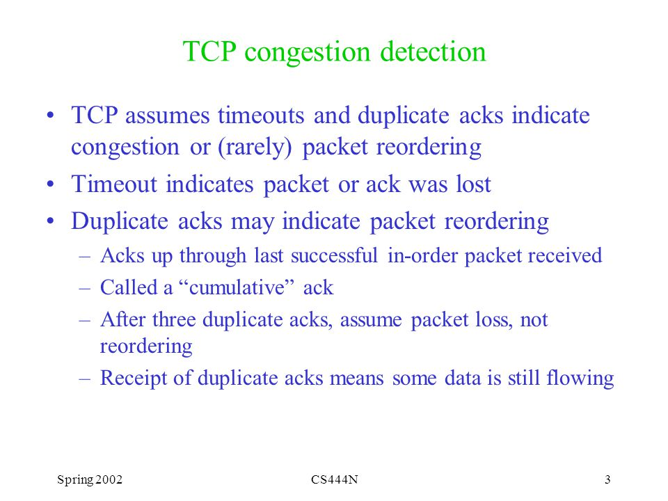Spring 2002CS444N3 TCP congestion detection TCP assumes timeouts and duplicate acks indicate congestion or (rarely) packet reordering Timeout indicates packet or ack was lost Duplicate acks may indicate packet reordering –Acks up through last successful in-order packet received –Called a cumulative ack –After three duplicate acks, assume packet loss, not reordering –Receipt of duplicate acks means some data is still flowing