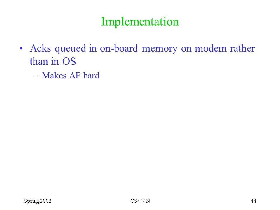 Spring 2002CS444N44 Implementation Acks queued in on-board memory on modem rather than in OS –Makes AF hard