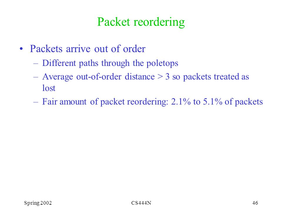 Spring 2002CS444N46 Packet reordering Packets arrive out of order –Different paths through the poletops –Average out-of-order distance > 3 so packets treated as lost –Fair amount of packet reordering: 2.1% to 5.1% of packets