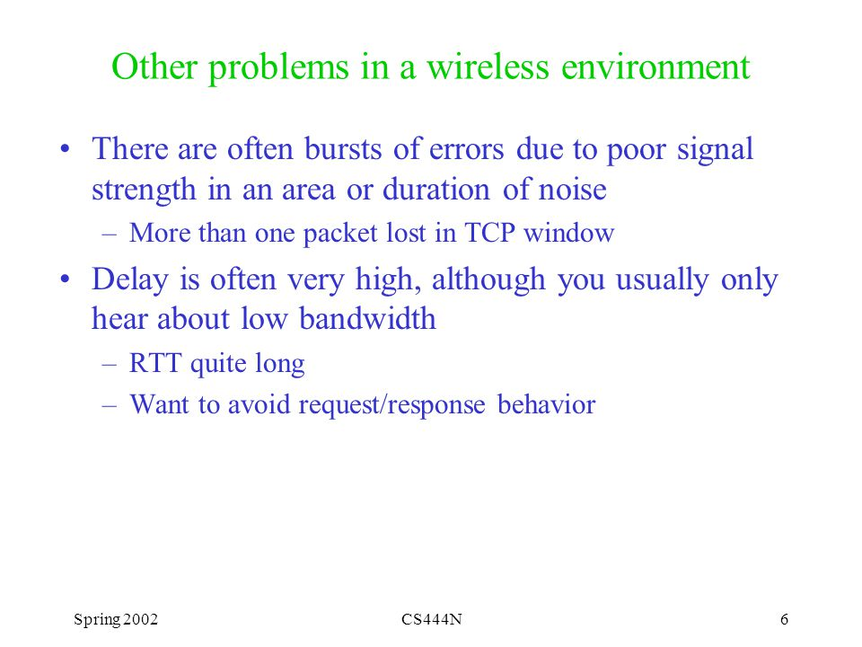 Spring 2002CS444N6 Other problems in a wireless environment There are often bursts of errors due to poor signal strength in an area or duration of noise –More than one packet lost in TCP window Delay is often very high, although you usually only hear about low bandwidth –RTT quite long –Want to avoid request/response behavior
