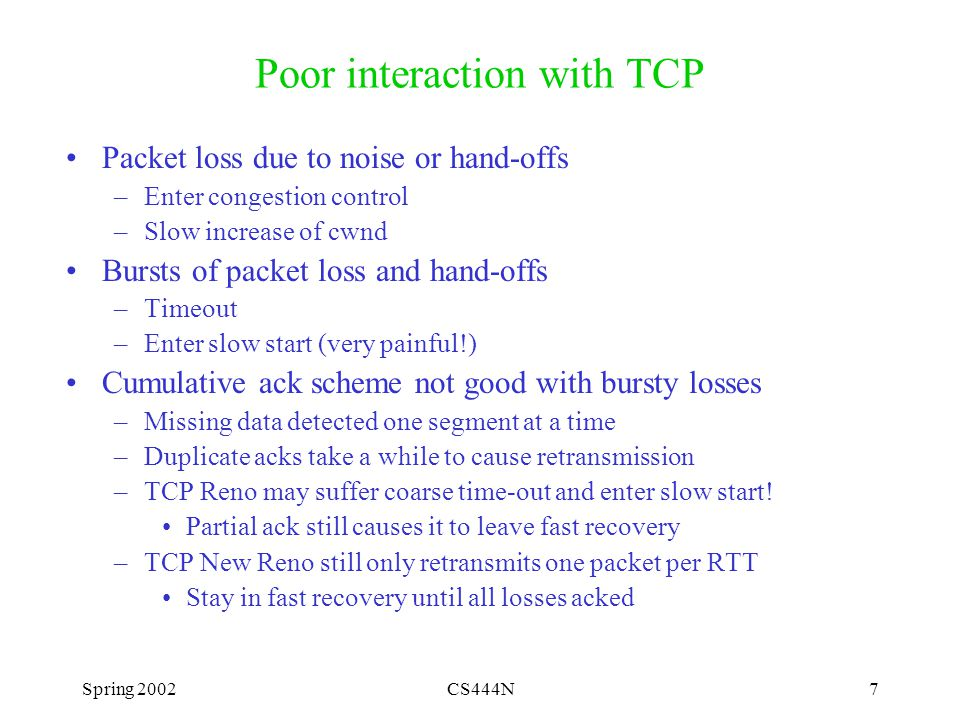 Spring 2002CS444N7 Poor interaction with TCP Packet loss due to noise or hand-offs –Enter congestion control –Slow increase of cwnd Bursts of packet loss and hand-offs –Timeout –Enter slow start (very painful!) Cumulative ack scheme not good with bursty losses –Missing data detected one segment at a time –Duplicate acks take a while to cause retransmission –TCP Reno may suffer coarse time-out and enter slow start.