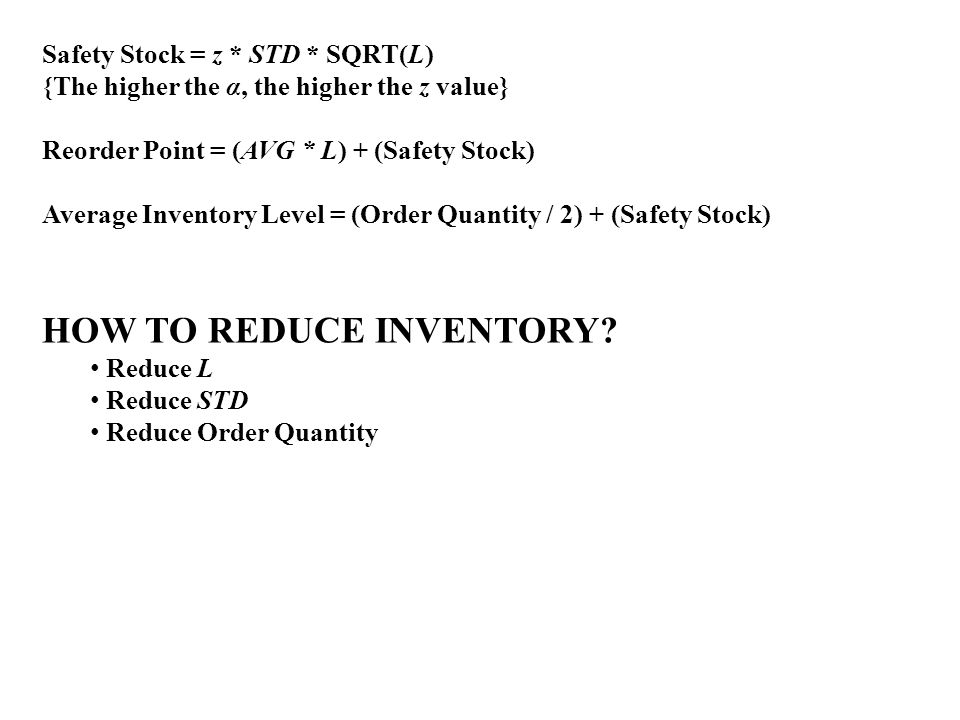 Safety Stock = z * STD * SQRT(L) {The higher the α, the higher the z value} Reorder Point = (AVG * L) + (Safety Stock) Average Inventory Level = (Orde
