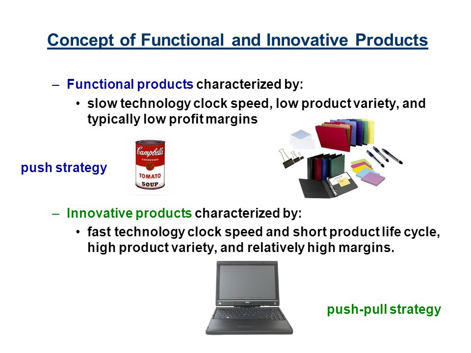 Concept of Functional and Innovative Products –Functional products characterized by: slow technology clock speed, low product variety, and typically l