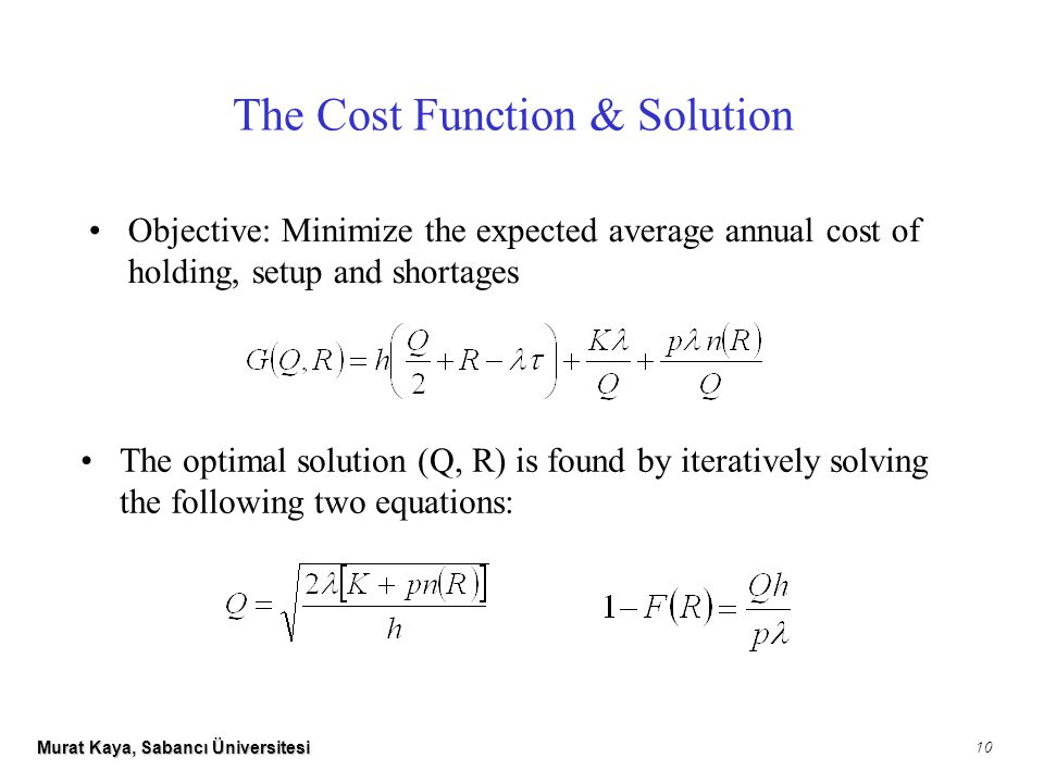 Murat Kaya, Sabancı Üniversitesi 10 The Cost Function & Solution The optimal solution (Q, R) is found by iteratively solving the following two equations: Objective: Minimize the expected average annual cost of holding, setup and shortages
