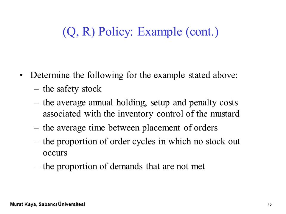 Murat Kaya, Sabancı Üniversitesi 16 (Q, R) Policy: Example (cont.) Determine the following for the example stated above: –the safety stock –the average annual holding, setup and penalty costs associated with the inventory control of the mustard –the average time between placement of orders –the proportion of order cycles in which no stock out occurs –the proportion of demands that are not met
