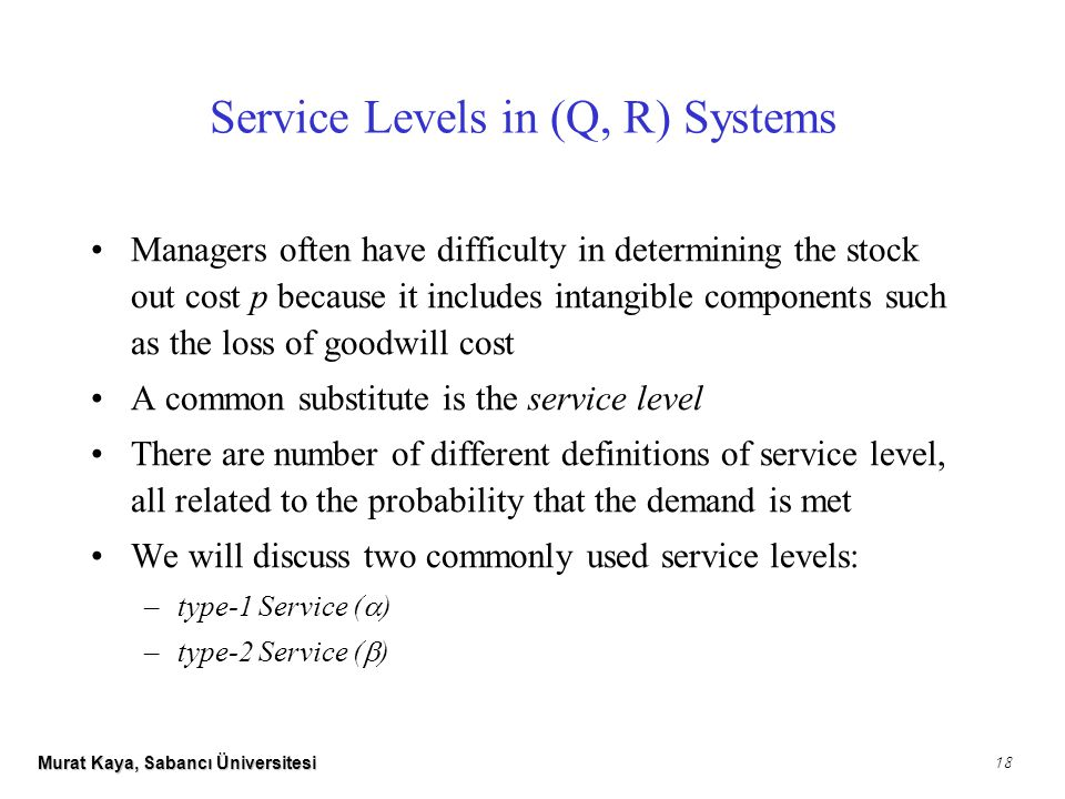 Murat Kaya, Sabancı Üniversitesi 18 Managers often have difficulty in determining the stock out cost p because it includes intangible components such as the loss of goodwill cost A common substitute is the service level There are number of different definitions of service level, all related to the probability that the demand is met We will discuss two commonly used service levels: –type-1 Service (  ) –type-2 Service (  ) Service Levels in (Q, R) Systems