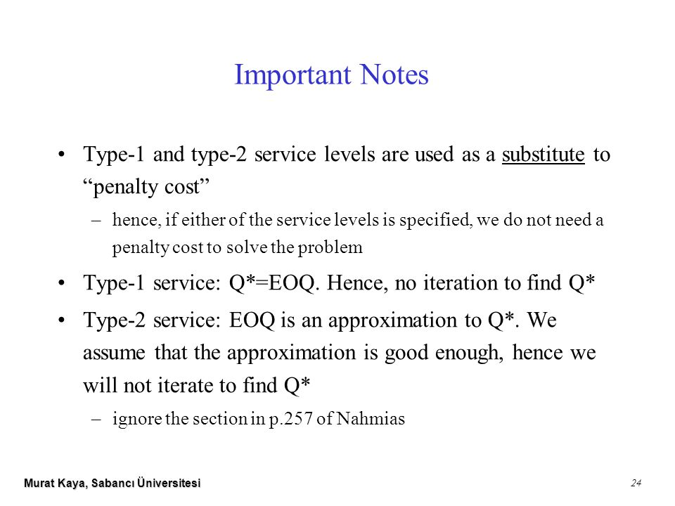 Murat Kaya, Sabancı Üniversitesi 24 Important Notes Type-1 and type-2 service levels are used as a substitute to penalty cost –hence, if either of the service levels is specified, we do not need a penalty cost to solve the problem Type-1 service: Q*=EOQ.