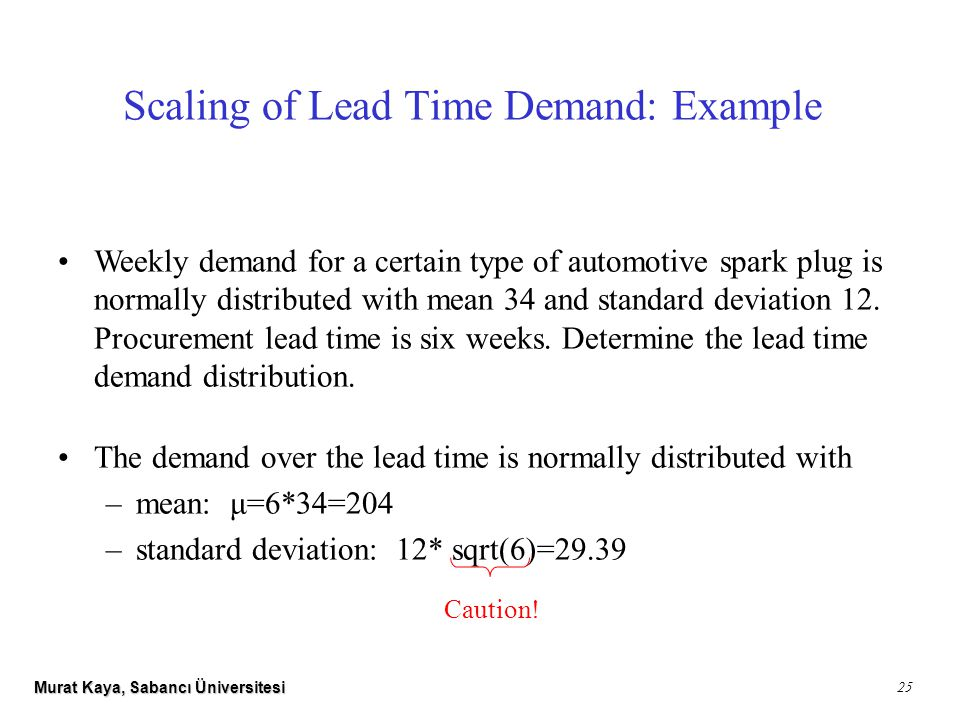 Murat Kaya, Sabancı Üniversitesi 25 Scaling of Lead Time Demand: Example Weekly demand for a certain type of automotive spark plug is normally distributed with mean 34 and standard deviation 12.
