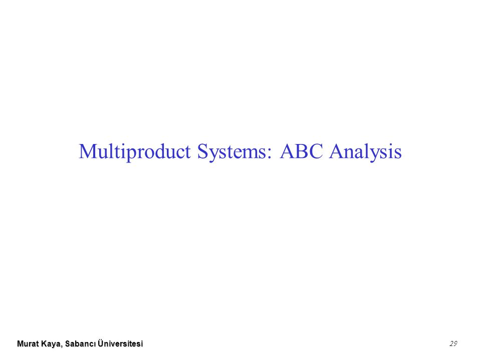 Murat Kaya, Sabancı Üniversitesi 29 Multiproduct Systems: ABC Analysis