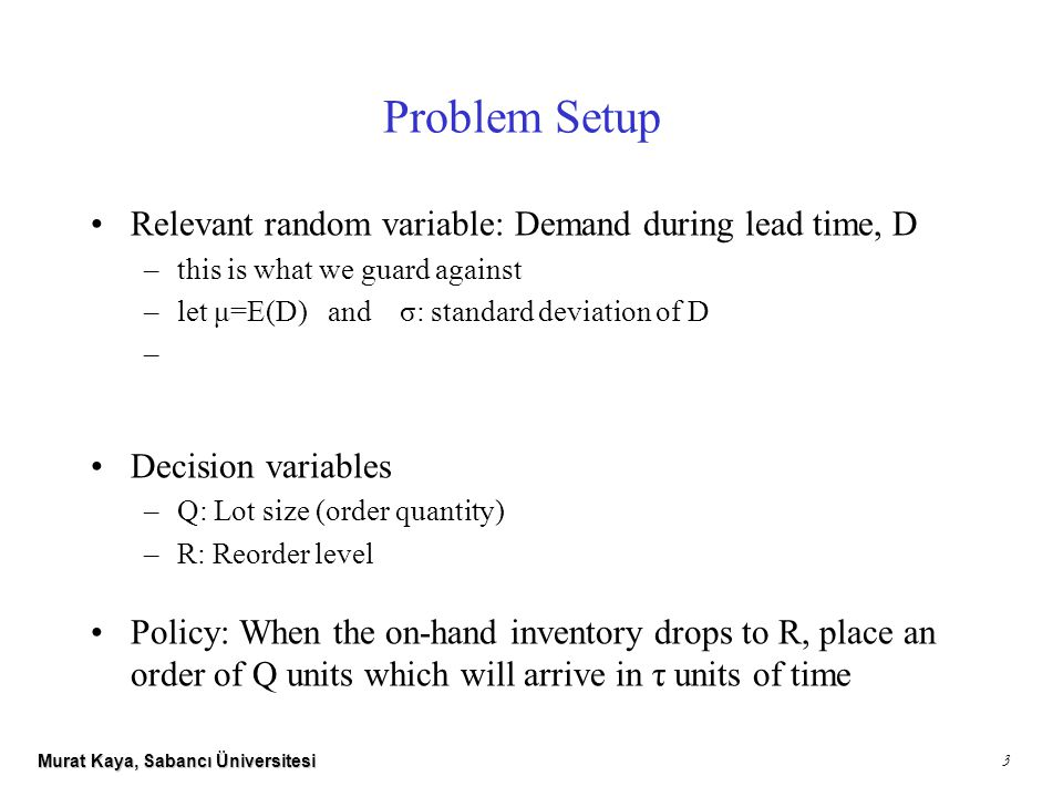Murat Kaya, Sabancı Üniversitesi 3 Problem Setup Relevant random variable: Demand during lead time, D –this is what we guard against –let μ=E(D) and σ: standard deviation of D – Decision variables –Q: Lot size (order quantity) –R: Reorder level Policy: When the on-hand inventory drops to R, place an order of Q units which will arrive in τ units of time