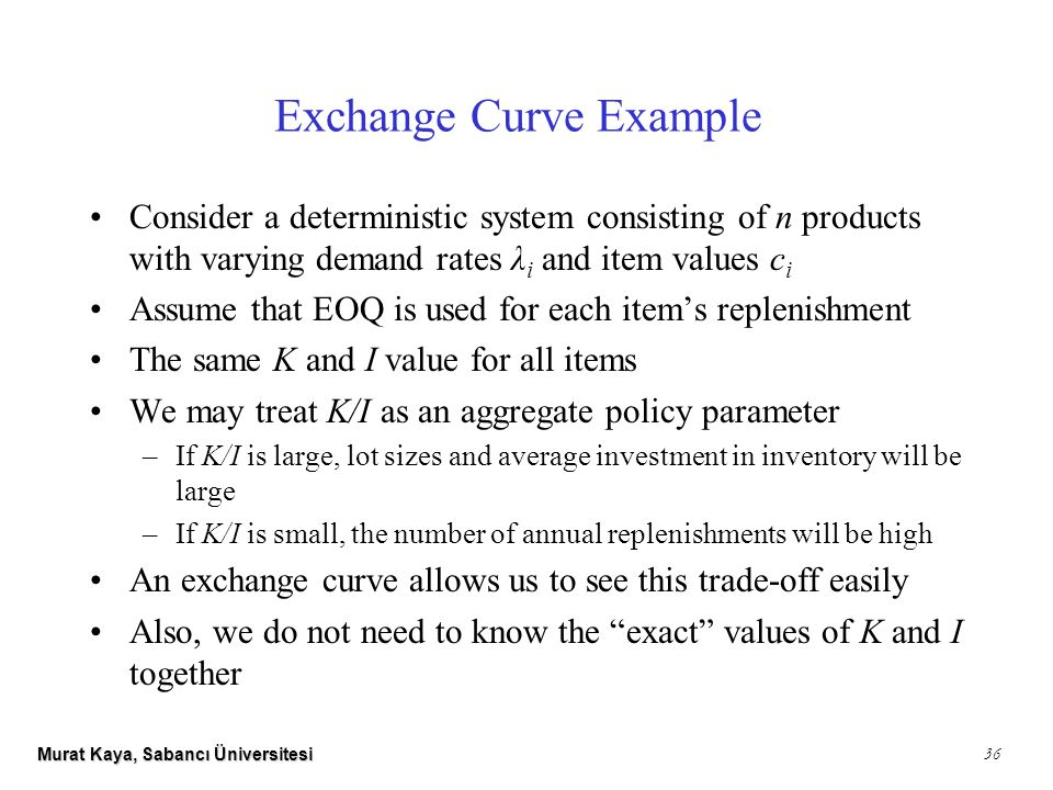 Murat Kaya, Sabancı Üniversitesi Exchange Curve Example Consider a deterministic system consisting of n products with varying demand rates λ i and item values c i Assume that EOQ is used for each item's replenishment The same K and I value for all items We may treat K/I as an aggregate policy parameter –If K/I is large, lot sizes and average investment in inventory will be large –If K/I is small, the number of annual replenishments will be high An exchange curve allows us to see this trade-off easily Also, we do not need to know the exact values of K and I together 36