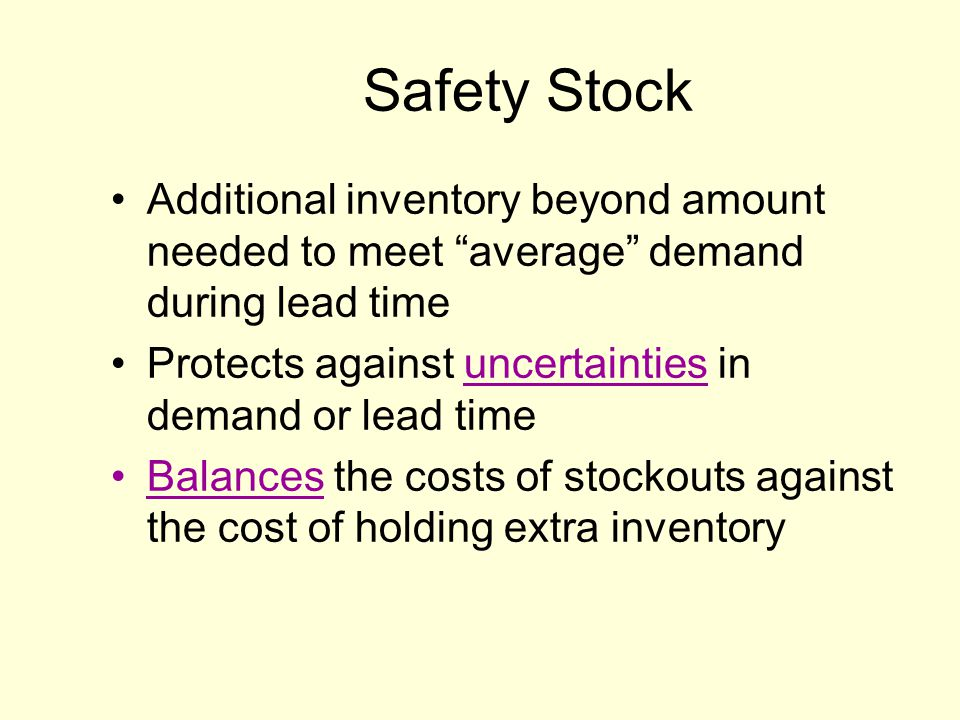 Safety Stock Additional inventory beyond amount needed to meet average demand during lead time Protects against uncertainties in demand or lead time Balances the costs of stockouts against the cost of holding extra inventory