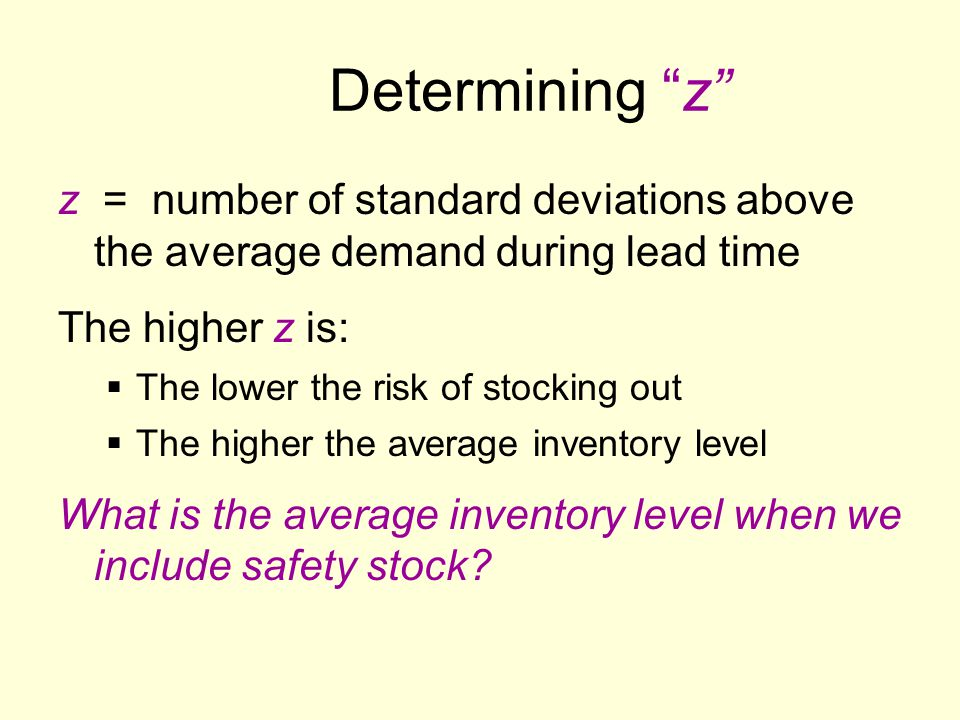 Determining z z = number of standard deviations above the average demand during lead time The higher z is:  The lower the risk of stocking out  The higher the average inventory level What is the average inventory level when we include safety stock?