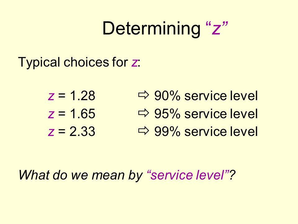 Determining z Typical choices for z: z = 1.28  90% service level z = 1.65  95% service level z = 2.33  99% service level What do we mean by service level ?