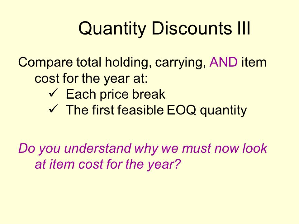 Quantity Discounts III Compare total holding, carrying, AND item cost for the year at: Each price break The first feasible EOQ quantity Do you understand why we must now look at item cost for the year?