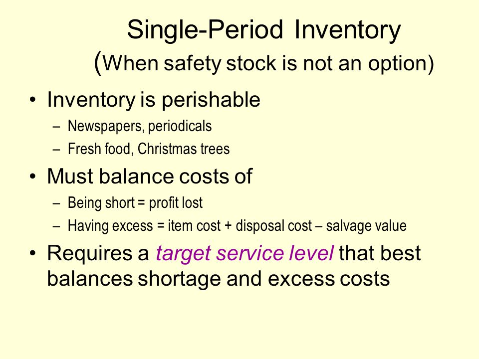Single-Period Inventory ( When safety stock is not an option) Inventory is perishable –Newspapers, periodicals –Fresh food, Christmas trees Must balance costs of –Being short = profit lost –Having excess = item cost + disposal cost – salvage value Requires a target service level that best balances shortage and excess costs