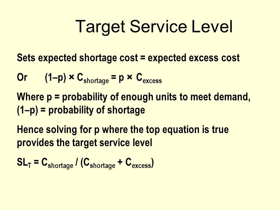 Target Service Level Sets expected shortage cost = expected excess cost Or (1–p) × C shortage = p × C excess Where p = probability of enough units to meet demand, (1–p) = probability of shortage Hence solving for p where the top equation is true provides the target service level SL T = C shortage / (C shortage + C excess )