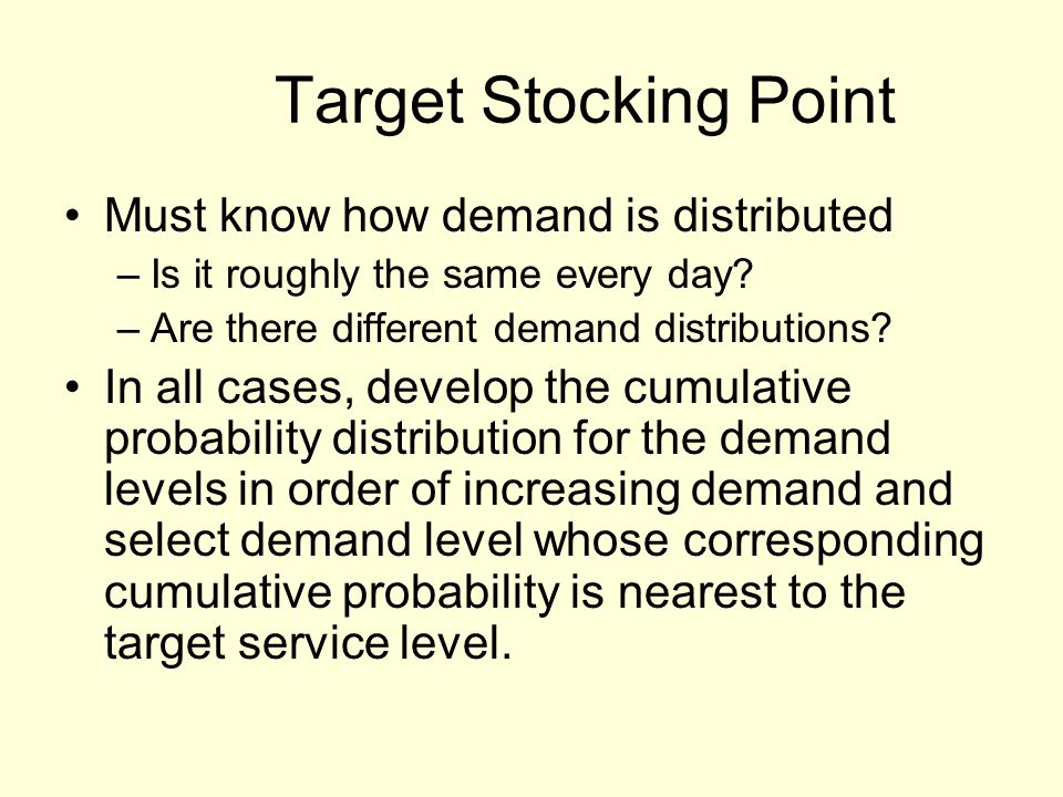 Target Stocking Point Must know how demand is distributed –Is it roughly the same every day.