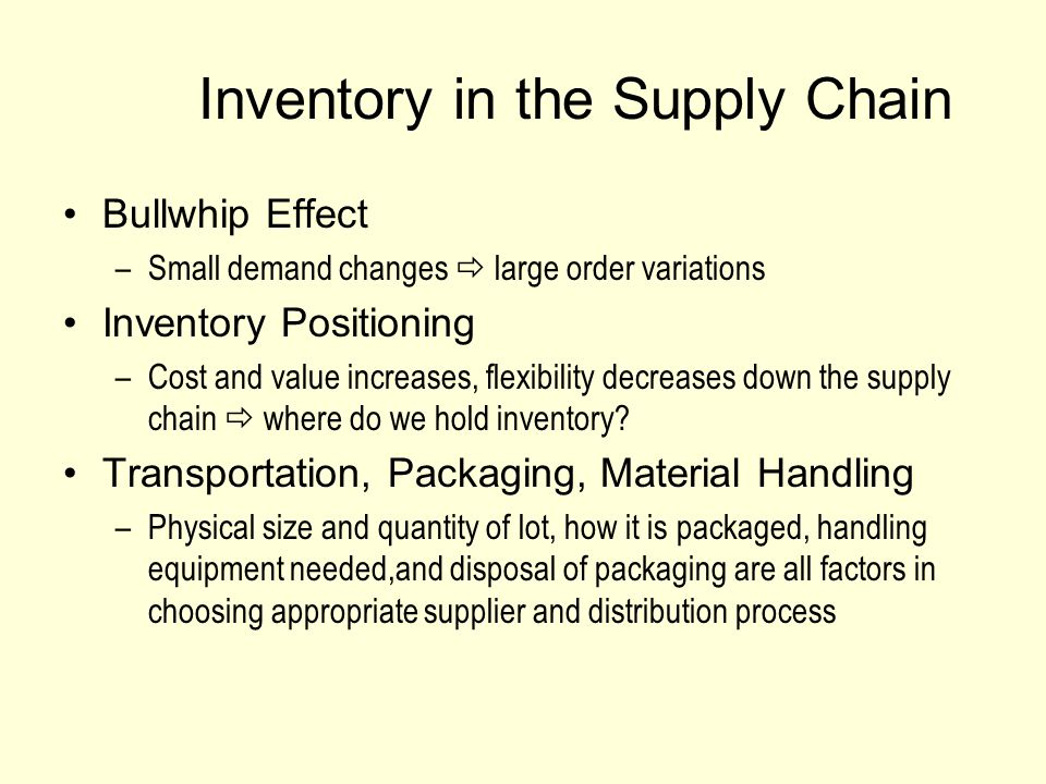 Inventory in the Supply Chain Bullwhip Effect –Small demand changes  large order variations Inventory Positioning –Cost and value increases, flexibility decreases down the supply chain  where do we hold inventory.