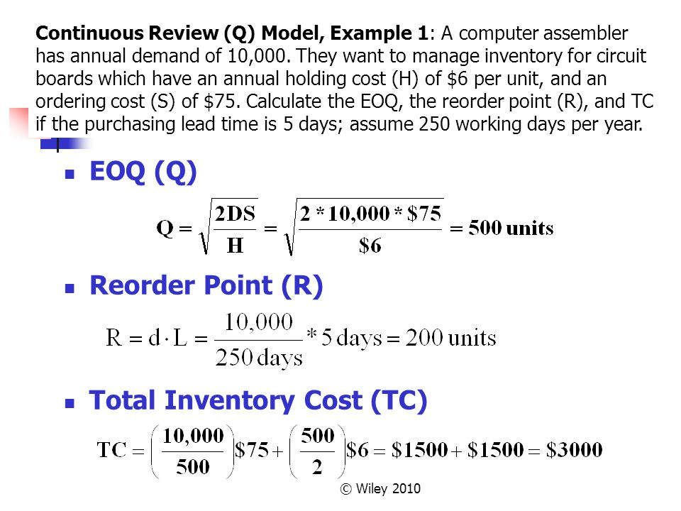 © Wiley 2010 EOQ (Q) Reorder Point (R) Total Inventory Cost (TC) Continuous Review (Q) Model, Example 1: A computer assembler has annual demand of 10,