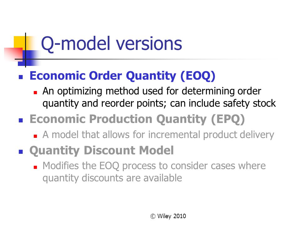 © Wiley 2010 Q-model versions Economic Order Quantity (EOQ) An optimizing method used for determining order quantity and reorder points; can include s