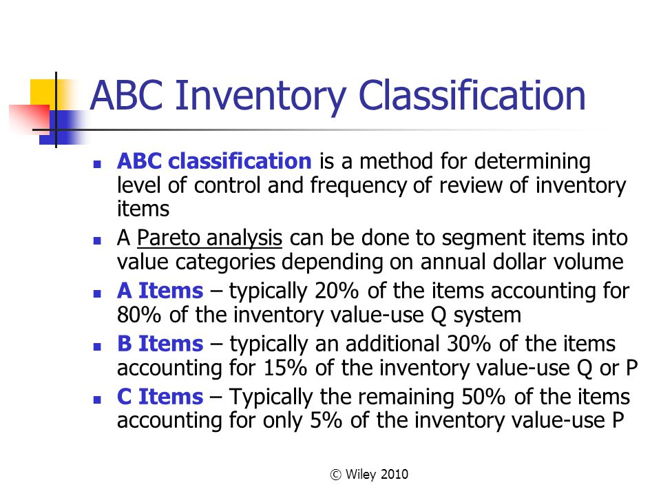 © Wiley 2010 ABC Inventory Classification ABC classification is a method for determining level of control and frequency of review of inventory items A